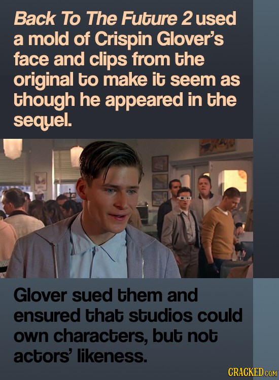 Back To The Future 2 used a mold of Crispin Glover's face and clips from the original to make it seem as though he appeared in the sequel. Glover sued