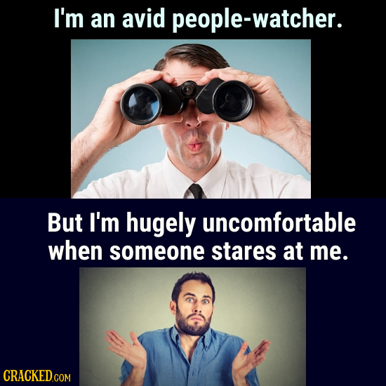 I'm an avid people-watcher. But I'm hugely uncomfortable when someone stares at me. CRACKED.COM