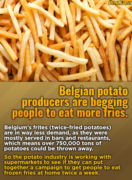 CRACRED.CON Belgian potato producers are begging people to eat more fries. Belgium's frites (twice-fried potatoes) are in way less demand, as they wer