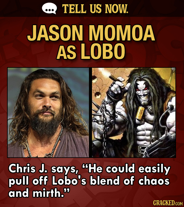 TELL US NOW. JASON MOMOA AS LOBO Chris J. says, He could easily pull off Lobo's blend of chaos and mirth. CRACKED.COM