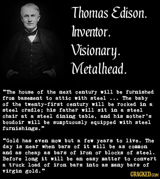 Thomas Edison. Inventor. Visionary. Metalhead. The house of the next century will be furnished from basement to attic with steel... The baby of the t