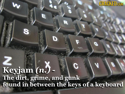 CRACKEDGOM AN a S D Z (n3- C Keyjam The dirt, grime, and gunk found in between the keys of a keyboard