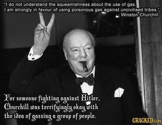 I do not understand the squeamishness about the use of gas. I am strongly in favour of using poisonous gas against uncivilised tribes. E Winston Chu
