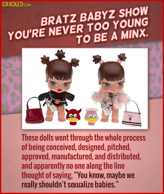 CRACKED COM SHOW BABYZ BRATZ TOO YOUNG YOU'RE NEVER MINX. TO BE A These dolls went through the whole process of being conceived, designed, pitched, ap