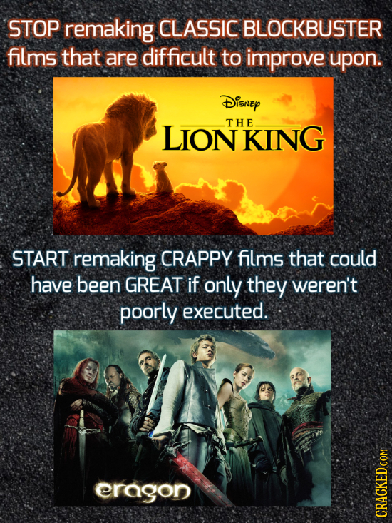 STOP remaking CLASSIC BLOCKBUSTER films that are difficult to improve upon. Disney LIONKING THE START remaking CRAPPY films that could have been GREAT