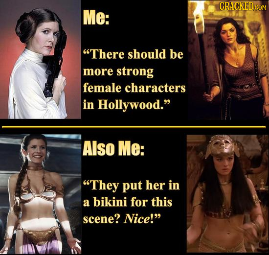 CRACKED cO Me: There should be more strong female characters in Hollywood. Also Me: They put her in a bikini for this scene? Nice!