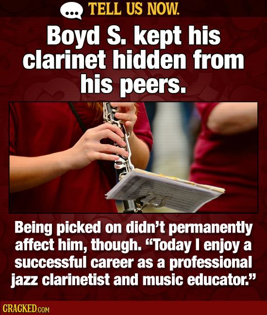 TELL US NOW. Boyd S. kept his clarinet hidden from his peers. Being picked on didn't permanently affect him, though. Today I enjoy a successful caree