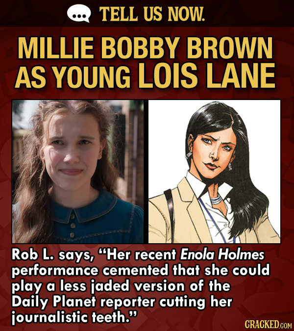 TELL US NOW. MILLIE BOBBY BROWN AS YOUNG LOIS LANE Rob L. says, Her recent Enola Holmes performance cemented that she could play a less jaded version