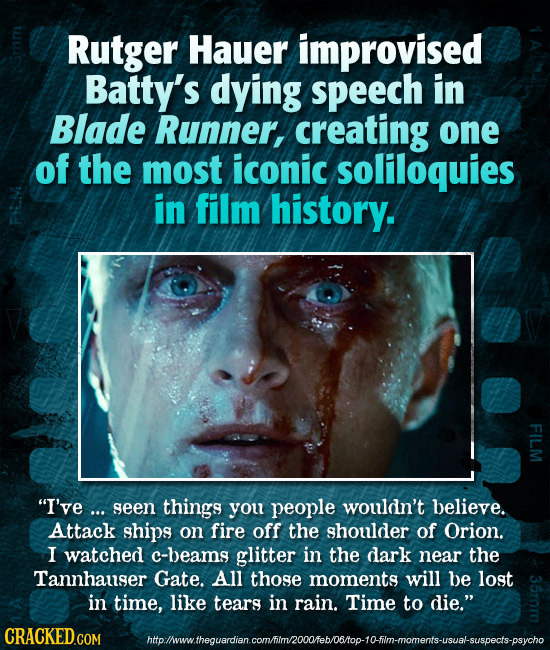 Rutger Hauer improvised Batty's dying speech in Blade Runner, creating one of the most iconic soliloquies in film history. SA I've ... seen things yo