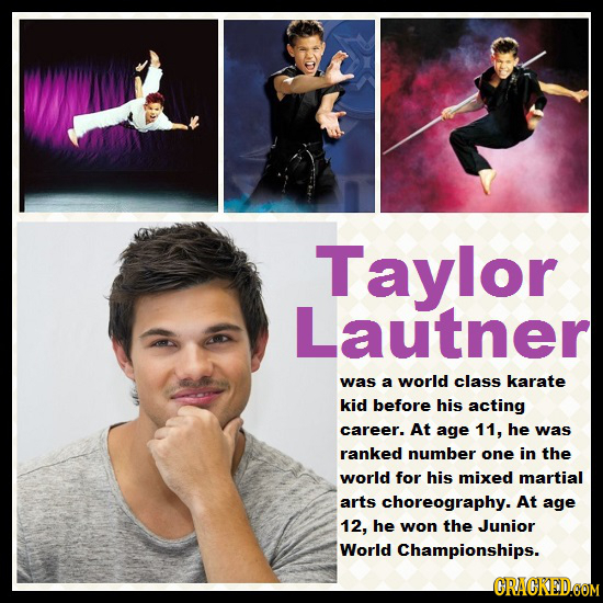 Taylor Lautner Was a world class karate kid before his acting career. At age 11, he was ranked number one in the world for his mixed martial arts chor