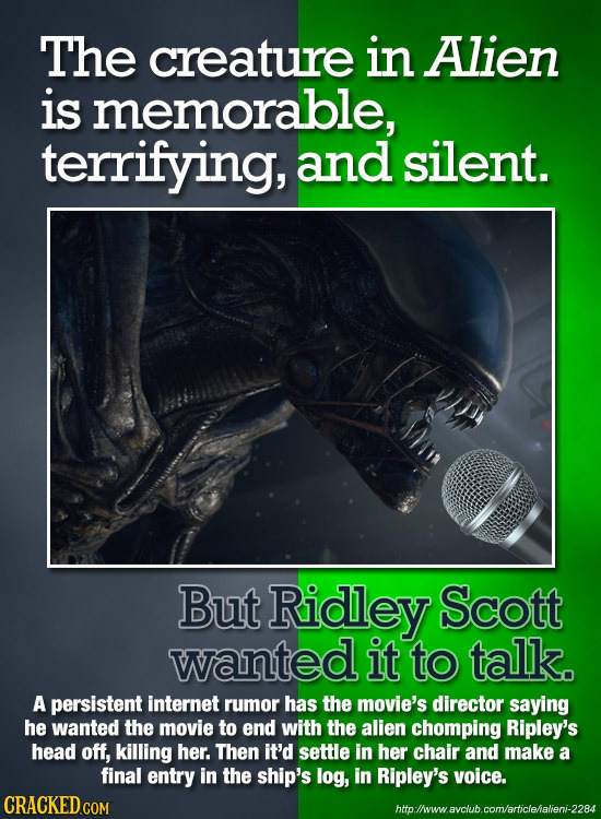 The creature in Alien is memorable, terrifying, and silent. Mi But Ridley Scott wanted it to talk. A persistent internet rumor has the movie's directo