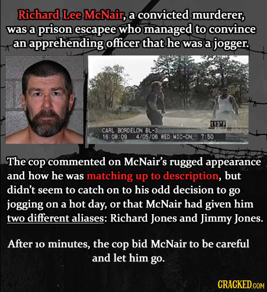 Richard Lee McNair, a convicted murderer, was a prison escapee who managed to convince an apprehending officer that he was a jogger. 113'F CARL BORDEL