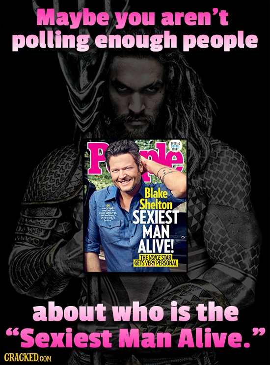 Maybe you aren't polling enough people P nle seCuL ISSU Blake Shelton SEXIEST MAN ALIVE! THE VOICE STAR GETS VERY YPERSONAL about who is the Sexiest