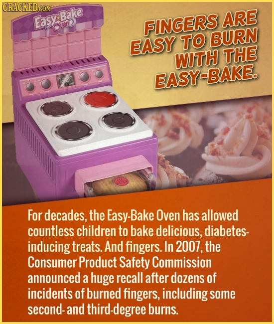 EasyBake ARE uD FINGERS BURN EASY TO WITH THE EASY-BAKE. For decades, the Easy-Bake Oven has allowed countless children to bake delicious, diabetes- i