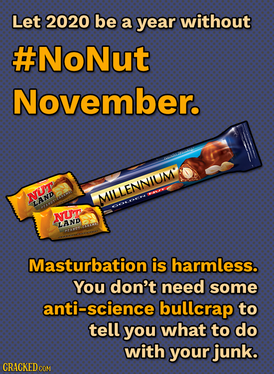Let 2020 be a year without #NoNut November. kOL NUT AME MILLENNIUM LAND OOE RANT NUT LAND Masturbation is harmless. You don't need some anti-science b