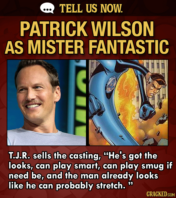 TELL US NOW. PATRICK WILSON AS MISTER FANTASTIC T.J.R. sells the casting, He's got the looks, can play smart, can play smug if need be, and the man a