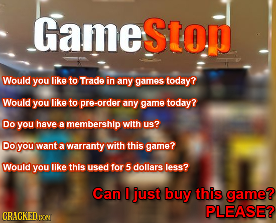 Gamestop Would you like to Trade in any games today? Would you like to pre-order any game today? Do you have a membership with us? Do you want a warra