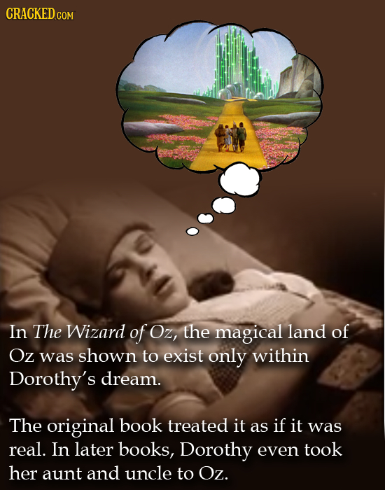 CRACKED COM In The Wizard of Oz, the magical land of Oz was shown to exist only within Dorothy's dream. The original book treated it as if it was real