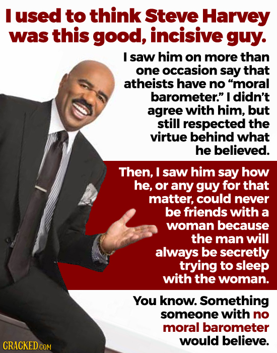 I used to think Steve Harvey was this good, incisive guy. I saw him on more than one occasion say that atheists have no moral barometer. I didn't ag