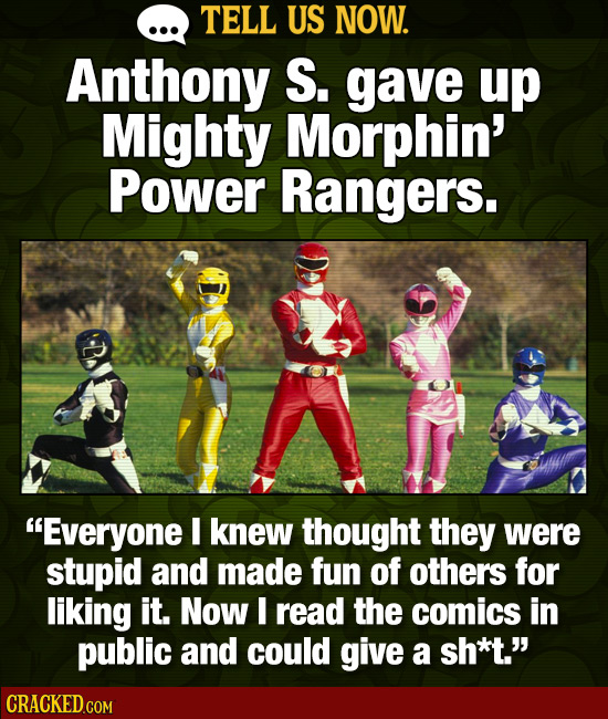 TELL US NOW. Anthony S. gave up Mighty Morphin' Power Rangers. -D Everyone I knew thought they were stupid and made fun of others for liking it. Now