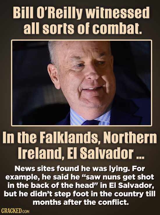 Bill O'Reilly witnessed all sorts of combat. In the Falklands, Northern Ireland, E Salvador ... News sites found he was lying. For example, he said he