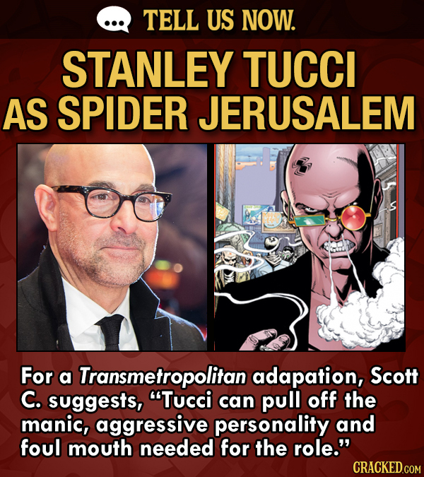 TELL US NOW. STANLEY TUCCI AS SPIDER JERUSALEM For a Transmetropolitanadapation, Scott C. suggests, can pull off the manic, aggressive personality and