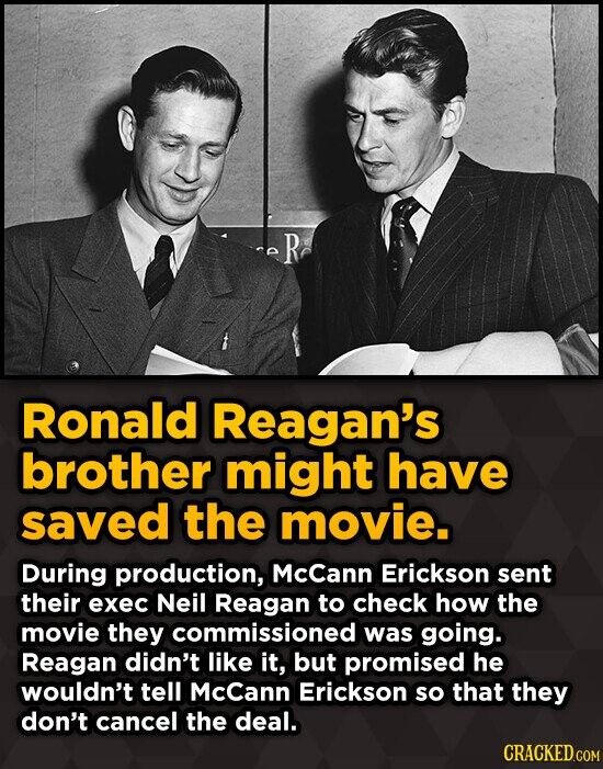 R Ronald Reagan's brother might have saved the movie. During production, McCann Erickson sent their exec Neil Reagan to check how the movie they commi