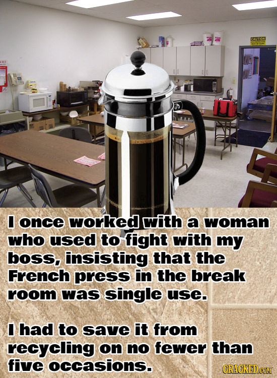 CAUTION I once worked with a woman who used to fight with my boss, insisting that the French press in the break room was single use. I had to save it
