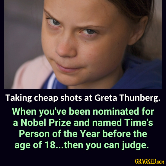 Taking cheap shots at Greta Thunberg. When you've been nominated for a Nobel Prize and named Time's Person of the Year before the age of 18... then yo