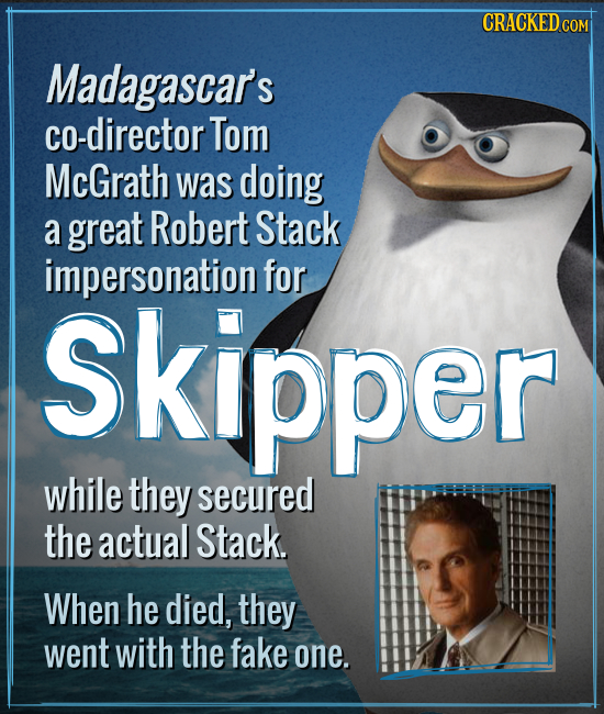 CRACKED CO COM Madagascar's co-director Tom McGrath was doing a great Robert Stack impersonation for Skipper while they secured the actual Stack. When