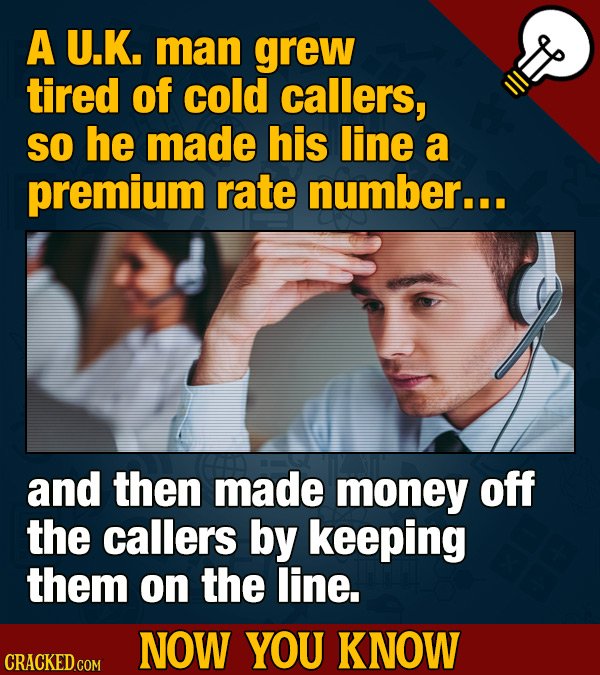 A U.K. man grew tired of cold callers, SO he made his line a premium rate number... and then made money off the callers by keeping them on the line. N
