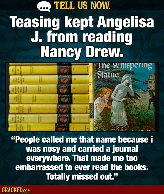 TELL US NOW. Teasing kept Angelisa J. from reading Nancy Drew. I he wnispering Statue CADONI People called me that name because i was nosy and carrie