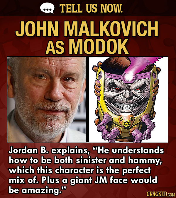 TELL US NOW. JOHN MALKOVICH AS MODOK Jordan B. explains, He understands how to be both sinister and hammy, which this character is the perfect mix of