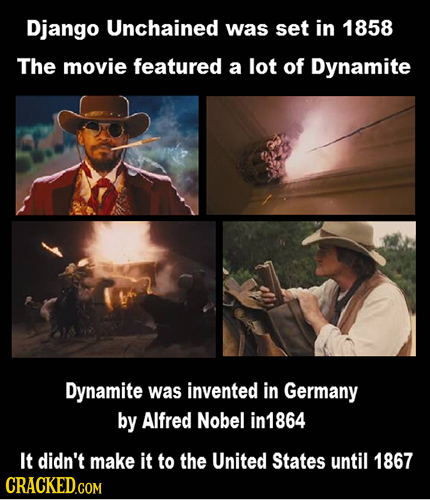 Django Unchained was set in 1858 The movie featured a lot of Dynamite Dynamite was invented in Germany by Alfred Nobel in1864 It didn't make it to the