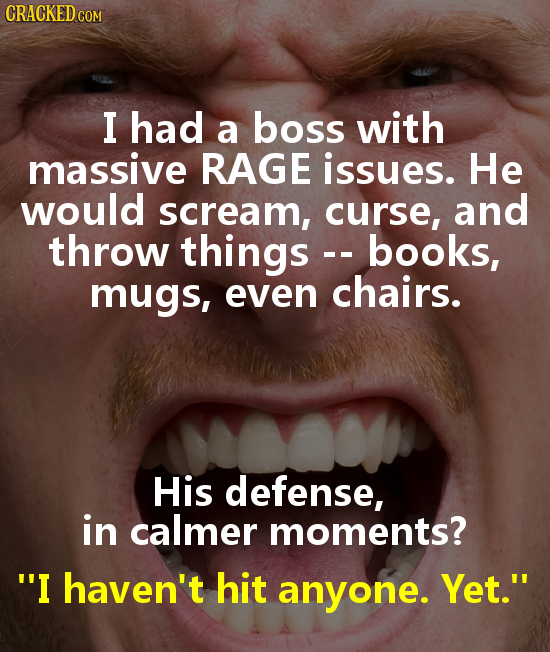 CRACKED COM I had a boss with massive RAGE issues. He would scream, curse, and throw things books, mugs, even chairs. His defense, in calmer moments?