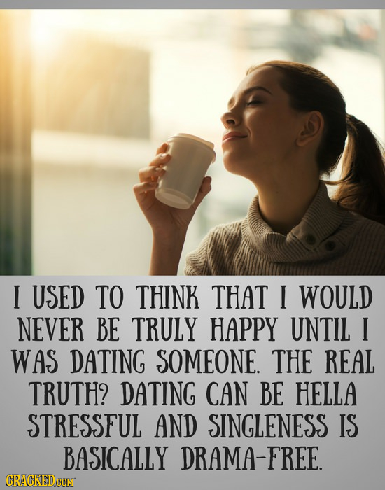 I USED TO THINK THAT I WOULD NEVER BE TRULY HAPPY UNTIL I WAS DATING SOMEONE. THE REAL TRUTH? DATING CAN BE HELLA STRESSFUL AND SINGLENESS IS BASICALL