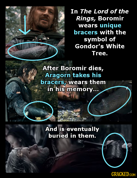 In The Lord of the L Rings, Boromir wears unique bracers with the symbol of Gondor's White Tree. After Boromir dies, Aragorn takes his bracers, wears
