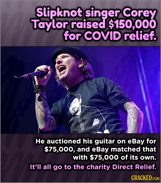Slipknot singer Corey Taylor raised $150,000 for COVID relief. He auctioned his guitar on eBay for 000, and eBay matched that with $75,000 of its own.