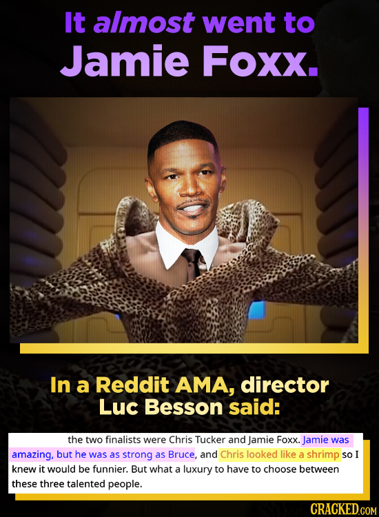It almost went to Jamie Foxx. In a Reddit AMA, director Luc Besson said: the two finalists were Chris Tucker and Jamie Foxx. Jamie was amazing, but he