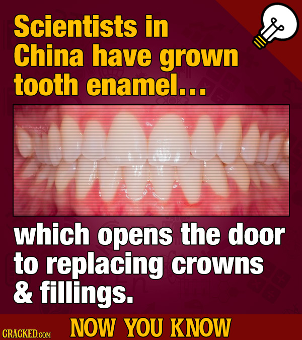 Scientists in China have grown tooth enamel... which opens the door to replacing crowns & fillings. NOW YOU KNOW