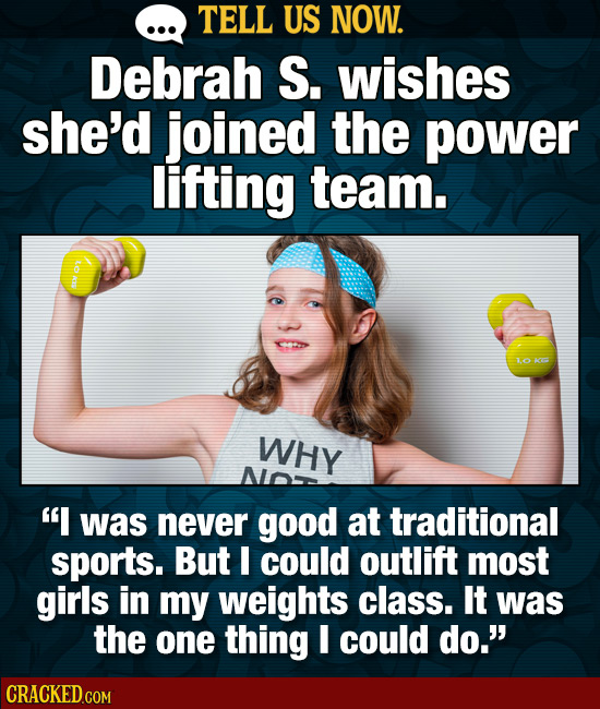 TELL US NOW. Debrah S. wishes she'd joined the power lifting team. to 1 WHY  was never good at traditional sports. But could outlift most girls in my