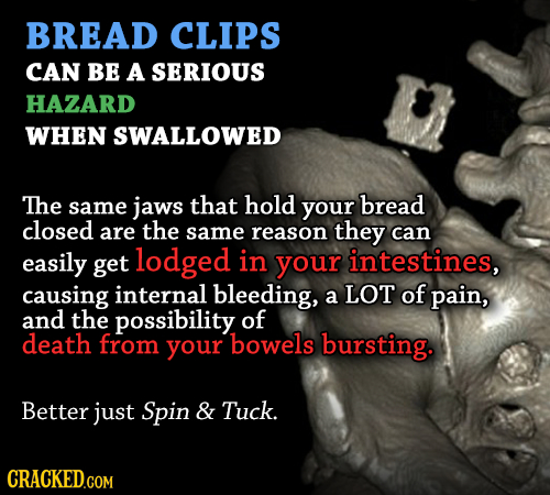 BREAD CLIPS CAN BE A SERIOUS HAZARD WHEN SWALLOWED The same jaws that hold your bread closed are the same reason they can easily get lodged in your in
