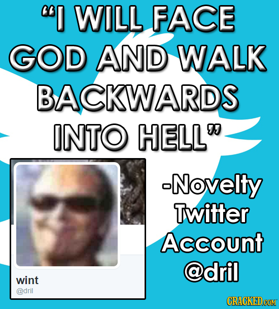 I WILL FACE GOD AND WALK BACKWARDS INTO HELL -Novelty Twitter Account @dril wint @dril