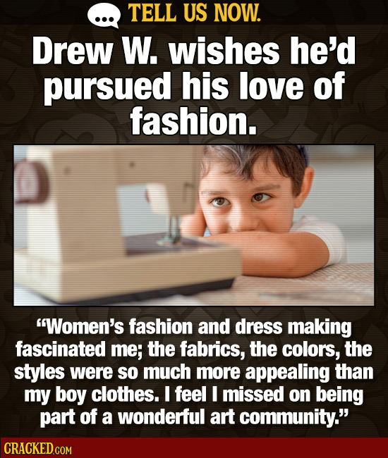TELL US NOW. Drew W. wishes he'd pursued his love of fashion. Women's fashion and dress making fascinated me; the fabrics, the colors, the styles wer