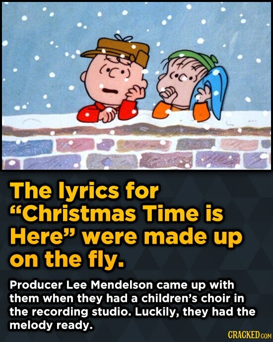 The lyrics for Christmas Time is Here were made up on the fly. Producer Lee Mendelson came up with them when they had a children's choir in the reco