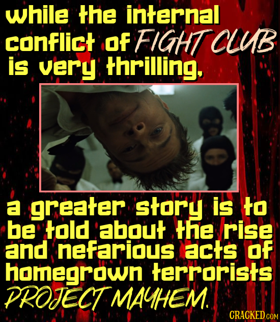 while the internal conflict Of FIGHT CLB is very thrilling a greater story is to be told about the rise and nefarious acts OF homegrown terrorists PRO