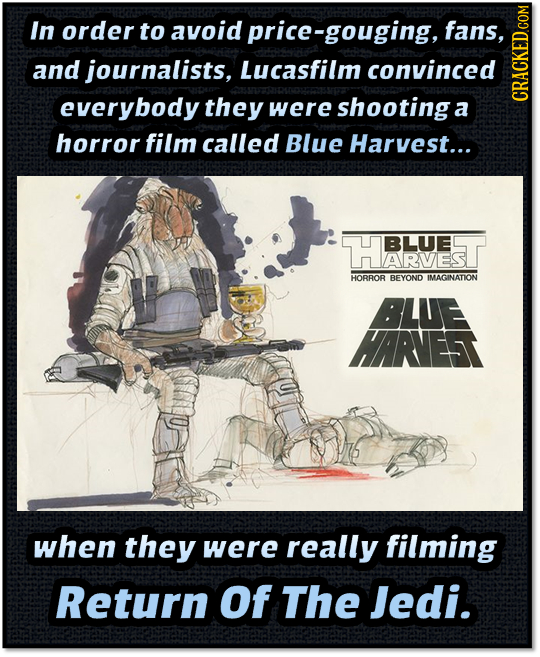 In order to avoid orice-gouging, fans, and journalists, Lucasfilm convinced everybody they were shootinga a cRauns horror film called Blue Harvest...