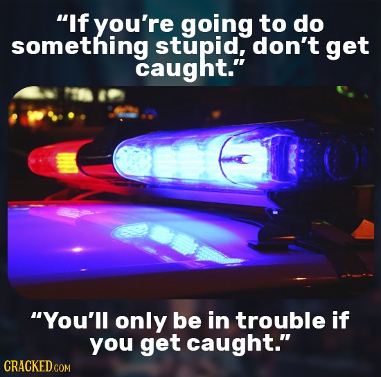 If you're going to do something stupid, don't get caught. You'll only be in trouble if you get caught.