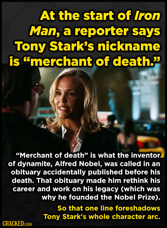 At the start of Iron Man, a reporter says Tony Stark's nickname is imerchant of death. Merchant of death is what the inventor of dynamite, Alfred