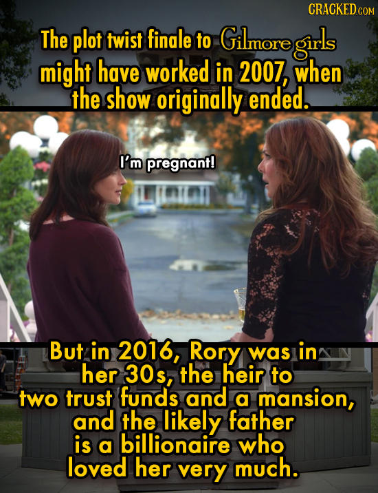 CRACKEDCO The plot twist finale to Gilmore girls might have worked in 2007, when the show originally ended. I'm pregnant! But in 2016, Rory was in her